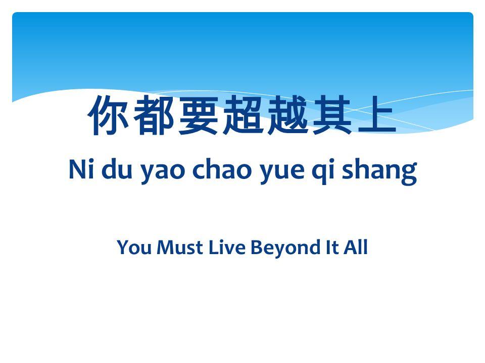 你都要超越其上 Ni du yao chao yue qi shang You Must Live Beyond It All