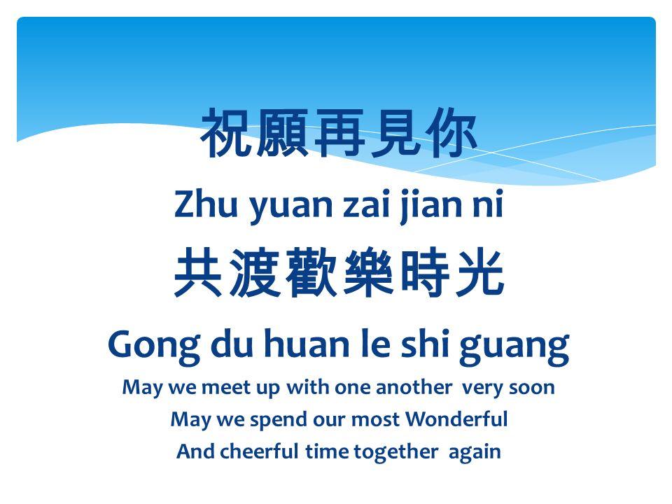 祝願再見你 Zhu yuan zai jian ni 共渡歡樂時光 Gong du huan le shi guang May we meet up with one another very soon May we spend our most Wonderful And cheerful time together again