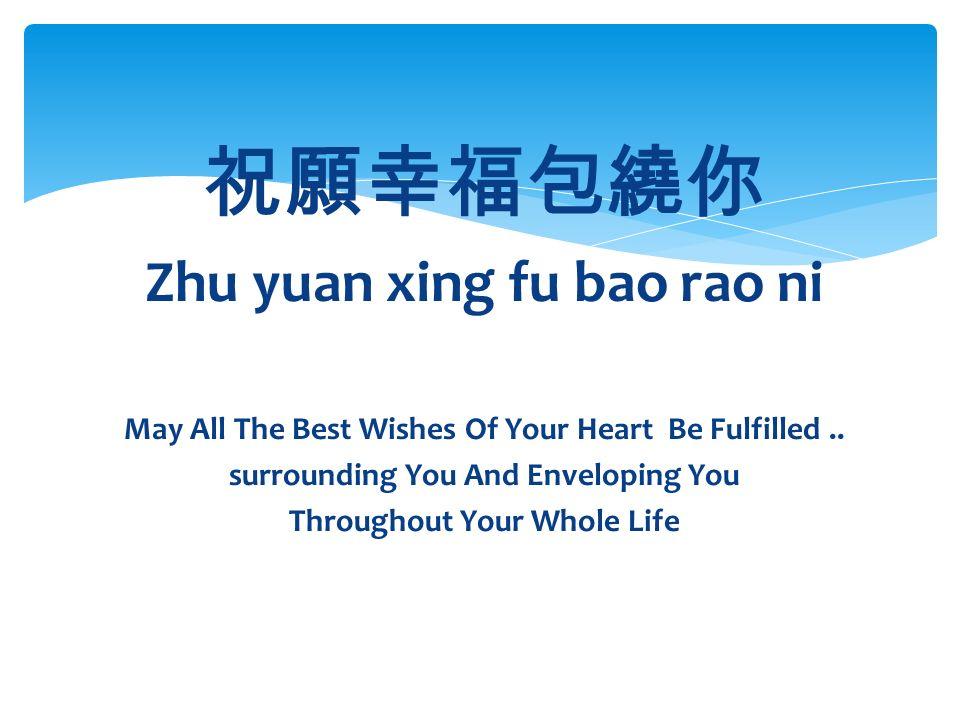 祝願幸福包繞你 Zhu yuan xing fu bao rao ni May All The Best Wishes Of Your Heart Be Fulfilled..