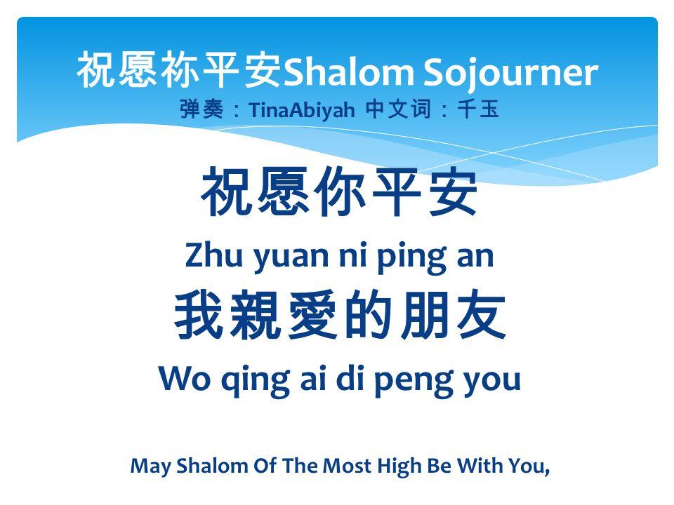 弹奏: TinaAbiyah 中文词:千玉 祝愿你平安 Zhu yuan ni ping an 我親愛的朋友 Wo qing ai di peng you May Shalom Of The Most High Be With You, 祝愿祢平安 Shalom Sojourner