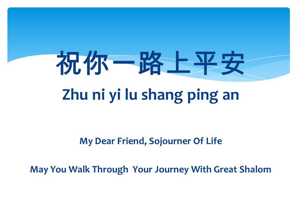 祝你一路上平安 Zhu ni yi lu shang ping an My Dear Friend, Sojourner Of Life May You Walk Through Your Journey With Great Shalom