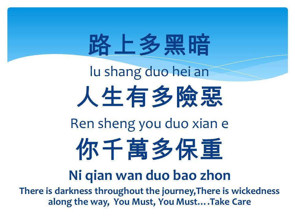 路上多黑暗 lu shang duo hei an 人生有多險惡 Ren sheng you duo xian e 你千萬多保重 Ni qian wan duo bao zhon There is darkness throughout the journey,There is wickedness along the way, You Must, You Must….Take Care