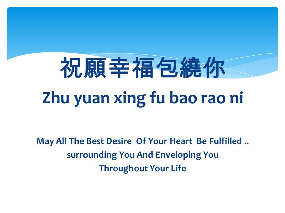 祝願幸福包繞你 Zhu yuan xing fu bao rao ni May All The Best Desire Of Your Heart Be Fulfilled..