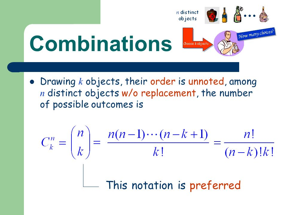 Combinations Drawing k objects, their order is unnoted, among n distinct objects w/o replacement, the number of possible outcomes is This notation is preferred