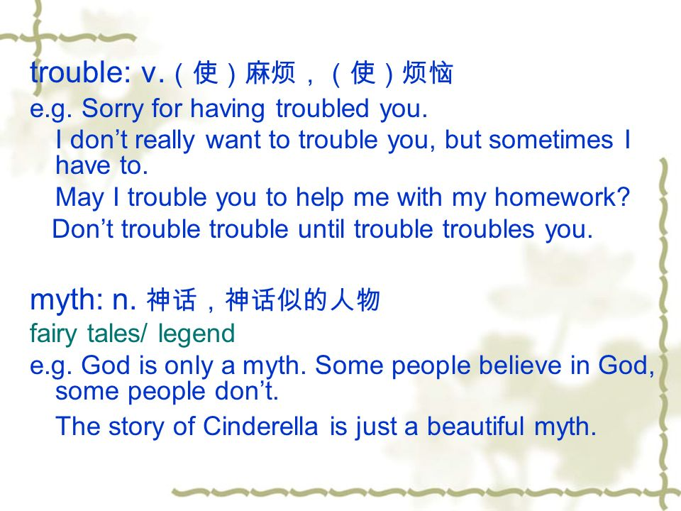 trouble: v. (使)麻烦,(使)烦恼 e.g. Sorry for having troubled you.