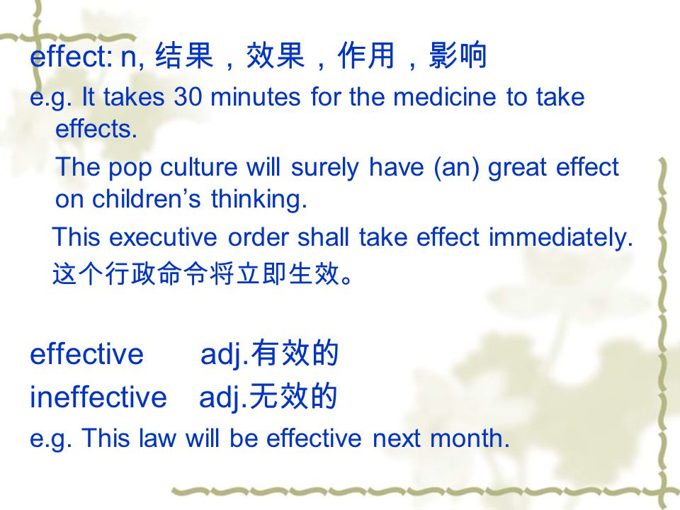effect: n, 结果,效果,作用,影响 e.g. It takes 30 minutes for the medicine to take effects.