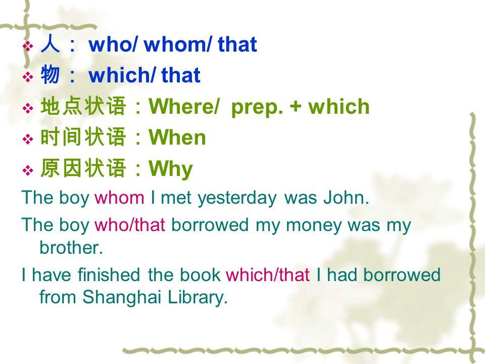  人: who/ whom/ that  物: which/ that  地点状语: Where/ prep.