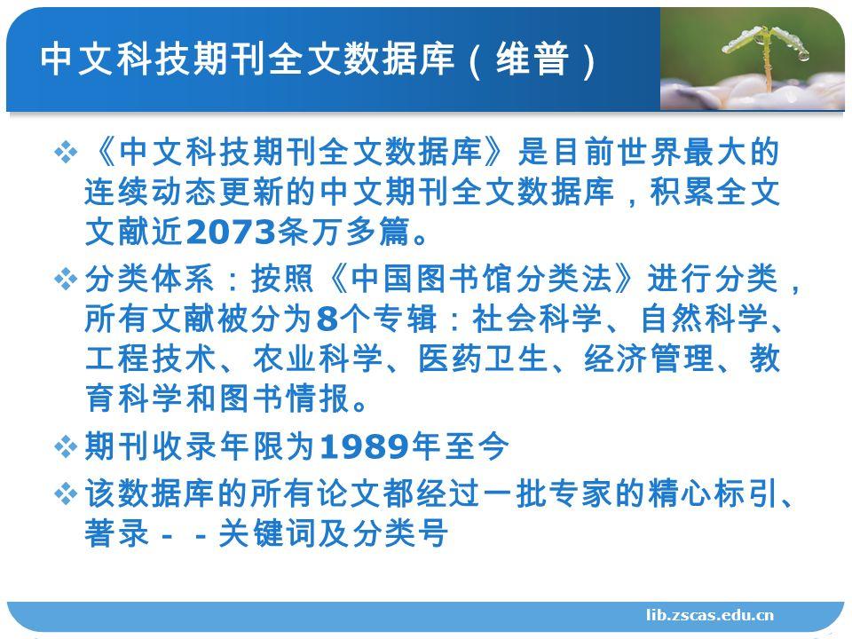 中文科技期刊全文数据库(维普)  《中文科技期刊全文数据库》是目前世界最大的 连续动态更新的中文期刊全文数据库,积累全文 文献近 2073 条万多篇。  分类体系:按照《中国图书馆分类法》进行分类, 所有文献被分为 8 个专辑:社会科学、自然科学、 工程技术、农业科学、医药卫生、经济管理、教 育科学和图书情报。  期刊收录年限为 1989 年至今  该数据库的所有论文都经过一批专家的精心标引、 著录--关键词及分类号