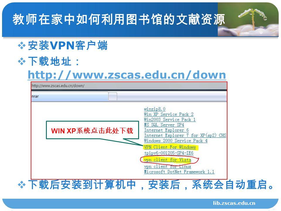 lib.zscas.edu.cn 教师在家中如何利用图书馆的文献资源  安装 VPN 客户端  下载地址: http://www.zscas.edu.cn/down http://www.zscas.edu.cn/down  下载后安装到计算机中,安装后,系统会自动重启。 WIN XP 系统点击此处下载