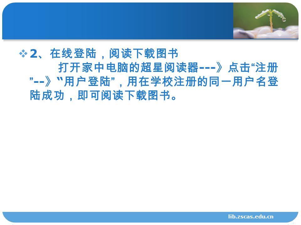  2 、在线登陆,阅读下载图书 打开家中电脑的超星阅读器 --- 》点击 注册 -- 》 用户登陆 ,用在学校注册的同一用户名登 陆成功,即可阅读下载图书。 lib.zscas.edu.cn