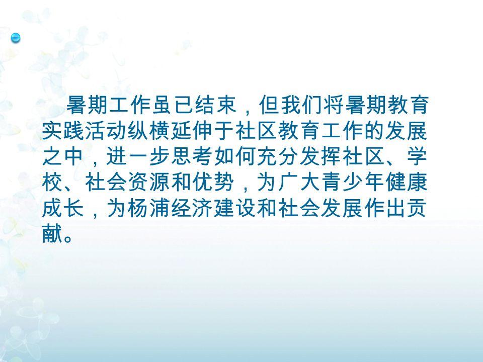 暑期工作虽已结束,但我们将暑期教育 实践活动纵横延伸于社区教育工作的发展 之中,进一步思考如何充分发挥社区、学 校、社会资源和优势,为广大青少年健康 成长,为杨浦经济建设和社会发展作出贡 献。