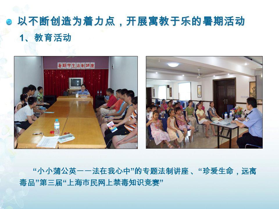 以不断创造为着力点,开展寓教于乐的暑期活动 1 、教育活动 小小蒲公英一一法在我心中 的专题法制讲座 、 珍爱生命,远离 毒品 第三届 上海市民网上禁毒知识竞赛