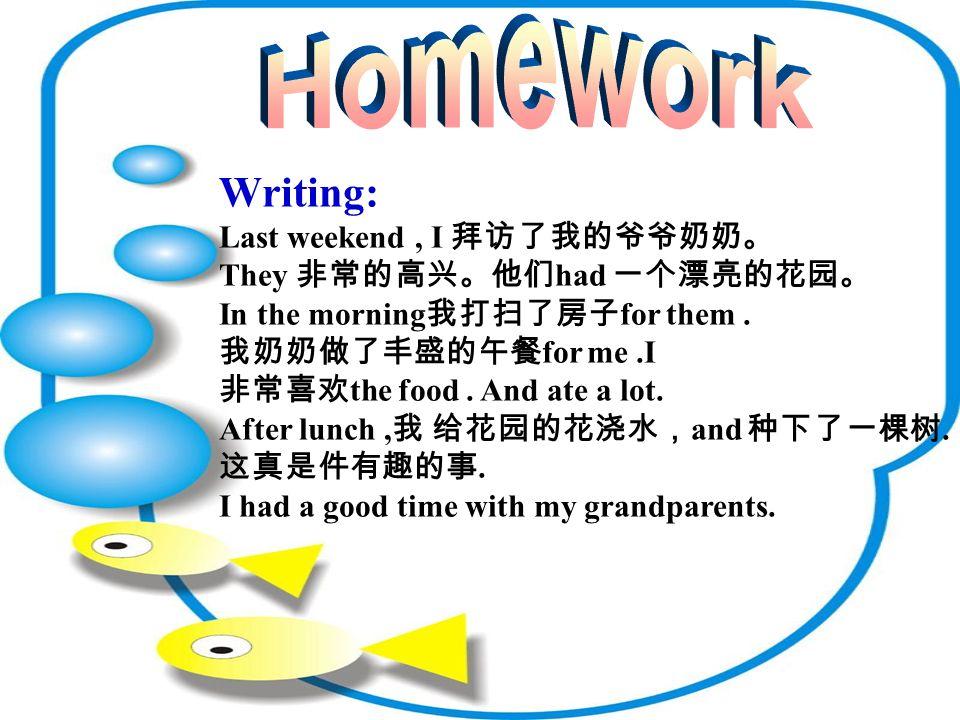 Writing: Last weekend, I 拜访了我的爷爷奶奶。 They 非常的高兴。他们 had 一个漂亮的花园。 In the morning 我打扫了房子 for them.