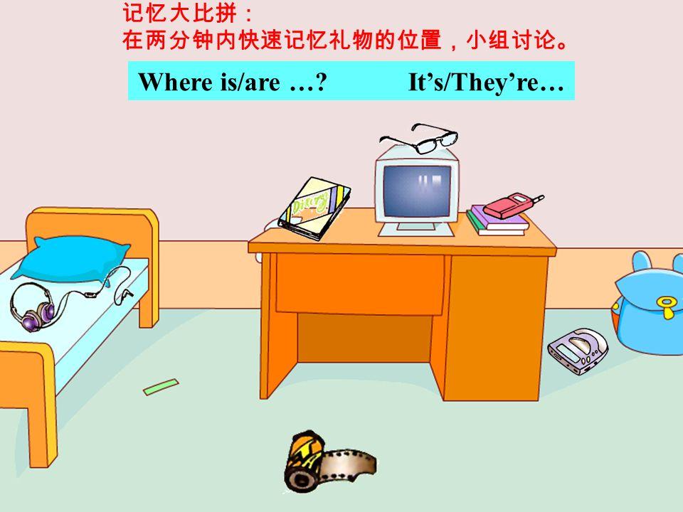 Where is/are … It's/They're… 记忆大比拼: 在两分钟内快速记忆礼物的位置,小组讨论。