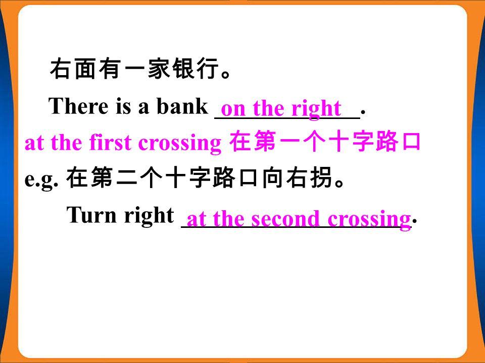 右面有一家银行。 There is a bank ____________. at the first crossing 在第一个十字路口 e.g.