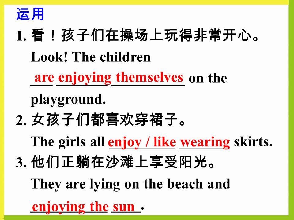 运用 1. 看!孩子们在操场上玩得非常开心。 Look. The children ___ _______ __________ on the playground.