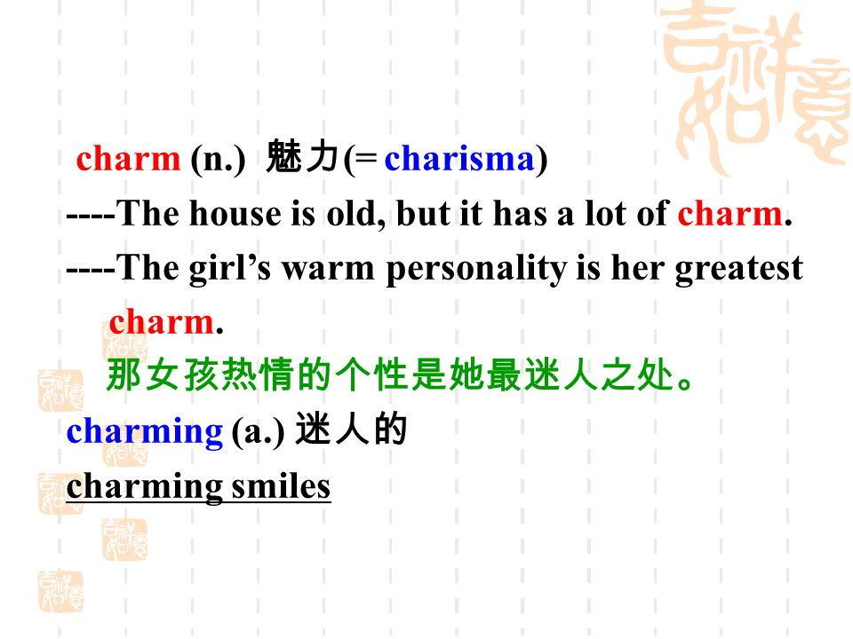 charm (n.) 魅力 (= charisma) ----The house is old, but it has a lot of charm.