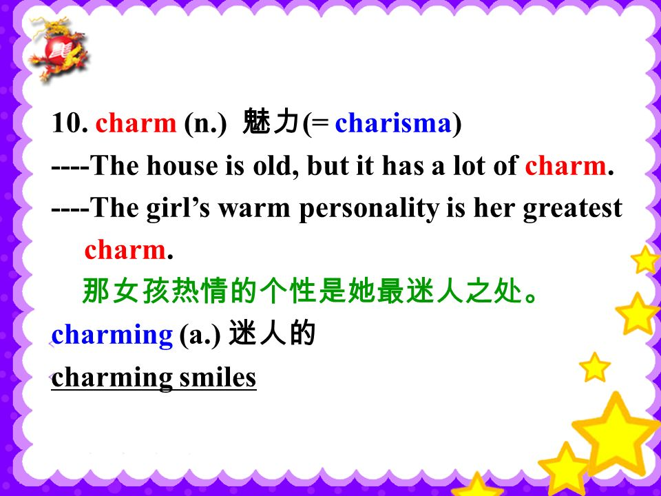 10. charm (n.) 魅力 (= charisma) ----The house is old, but it has a lot of charm.