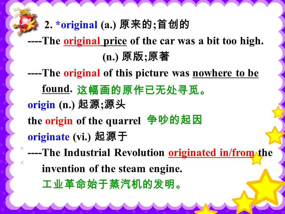2. *original (a.) 原来的 ; 首创的 ----The original price of the car was a bit too high.