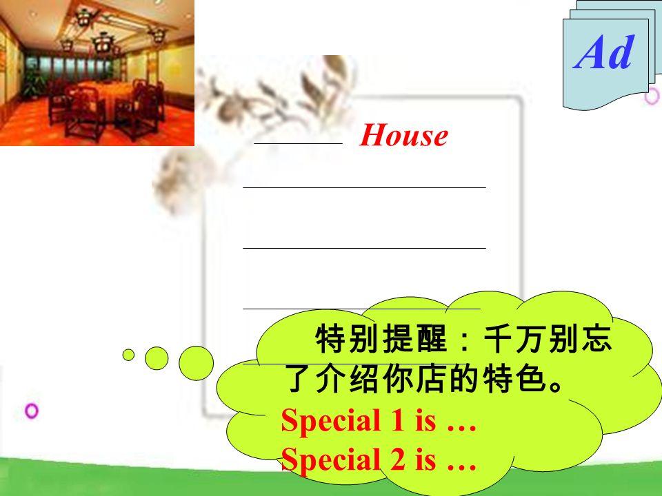 特别提醒:千万别忘 了介绍你店的特色。 Special 1 is … Special 2 is … House Ad