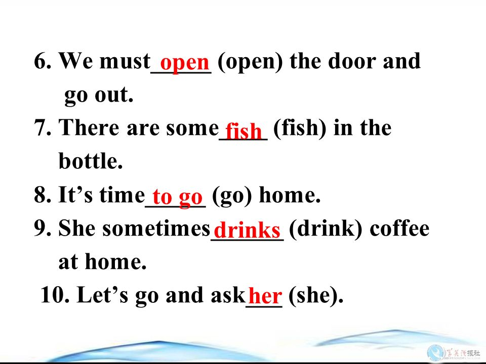 6. We must_____ (open) the door and go out. 7. There are some____ (fish) in the bottle.