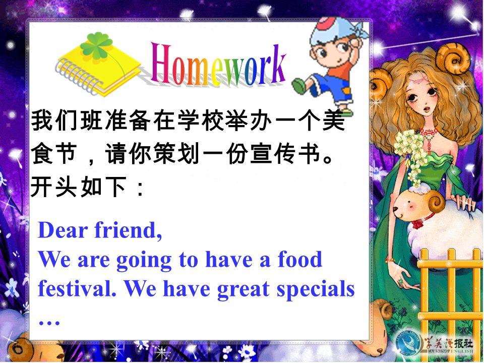 我们班准备在学校举办一个美 食节,请你策划一份宣传书。 开头如下: Dear friend, We are going to have a food festival.