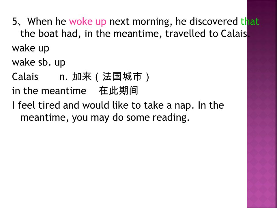 5 、 When he woke up next morning, he discovered that the boat had, in the meantime, travelled to Calais.