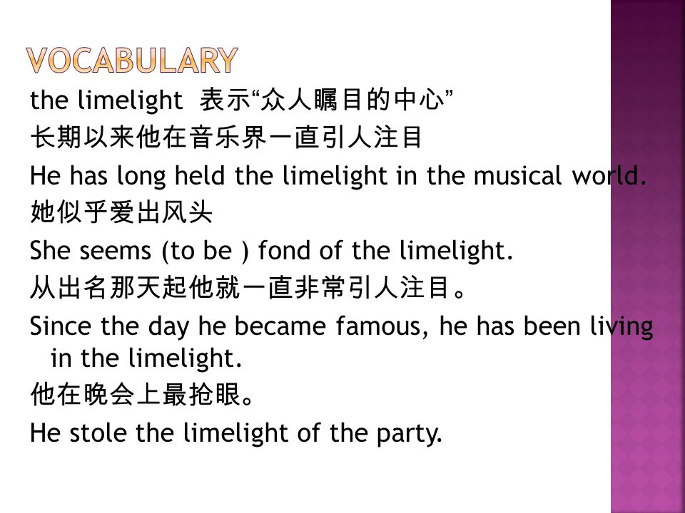 the limelight 表示 众人瞩目的中心 长期以来他在音乐界一直引人注目 He has long held the limelight in the musical world.