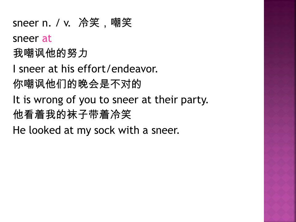 sneer n. / v. 冷笑,嘲笑 sneer at 我嘲讽他的努力 I sneer at his effort/endeavor.