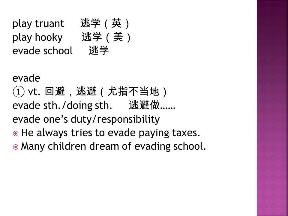 play truant 逃学(英) play hooky 逃学(美) evade school 逃学 evade ① vt.