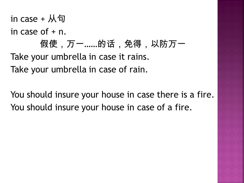 in case + 从句 in case of + n. 假使,万一 …… 的话,免得,以防万一 Take your umbrella in case it rains.