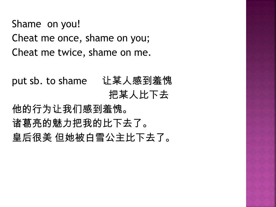 Shame on you. Cheat me once, shame on you; Cheat me twice, shame on me.