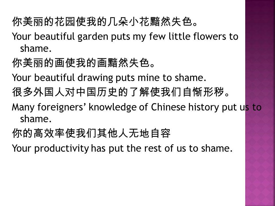 你美丽的花园使我的几朵小花黯然失色。 Your beautiful garden puts my few little flowers to shame.