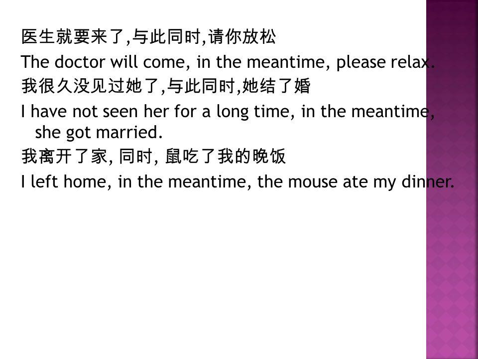 医生就要来了, 与此同时, 请你放松 The doctor will come, in the meantime, please relax.