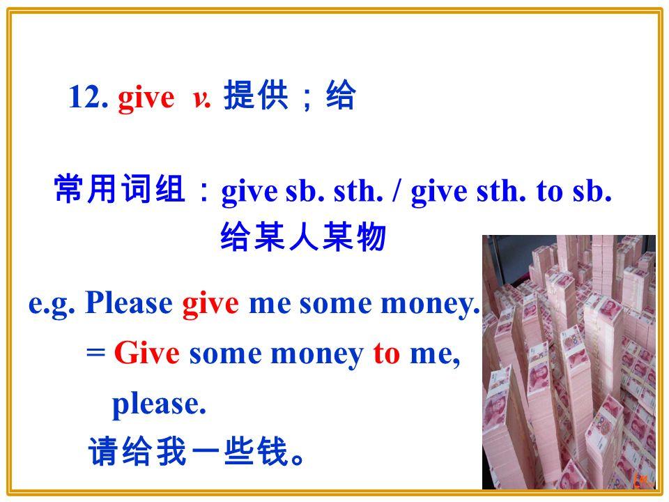 常用词组: give sb. sth. / give sth. to sb. 给某人某物 12.