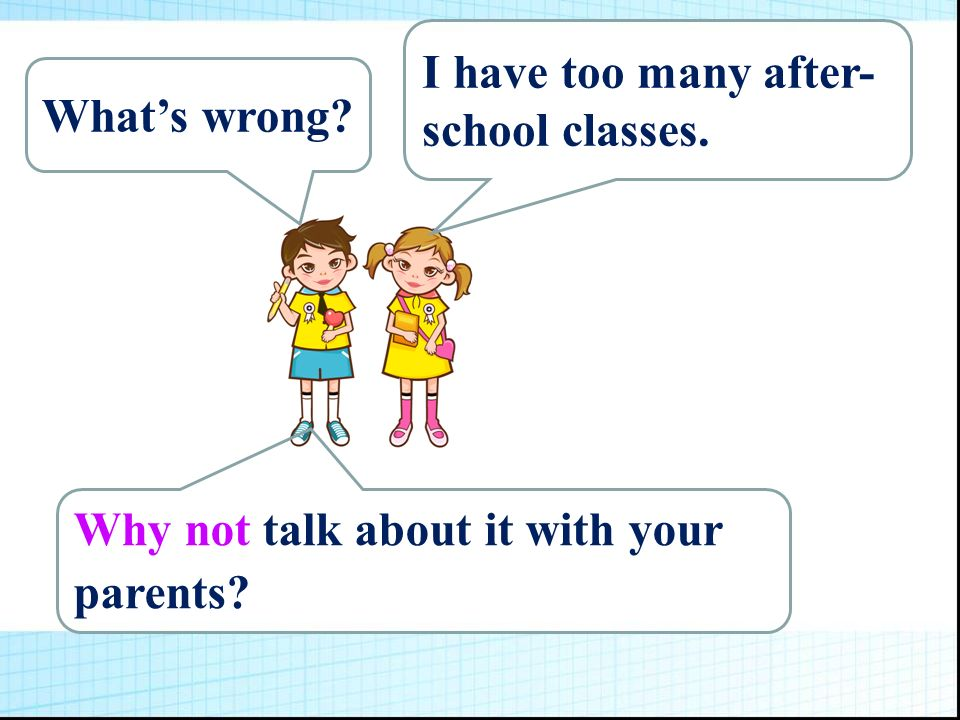 What's wrong I have too many after- school classes. Why not talk about it with your parents