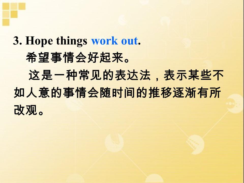 3. Hope things work out. 希望事情会好起来。 这是一种常见的表达法,表示某些不 如人意的事情会随时间的推移逐渐有所 改观。