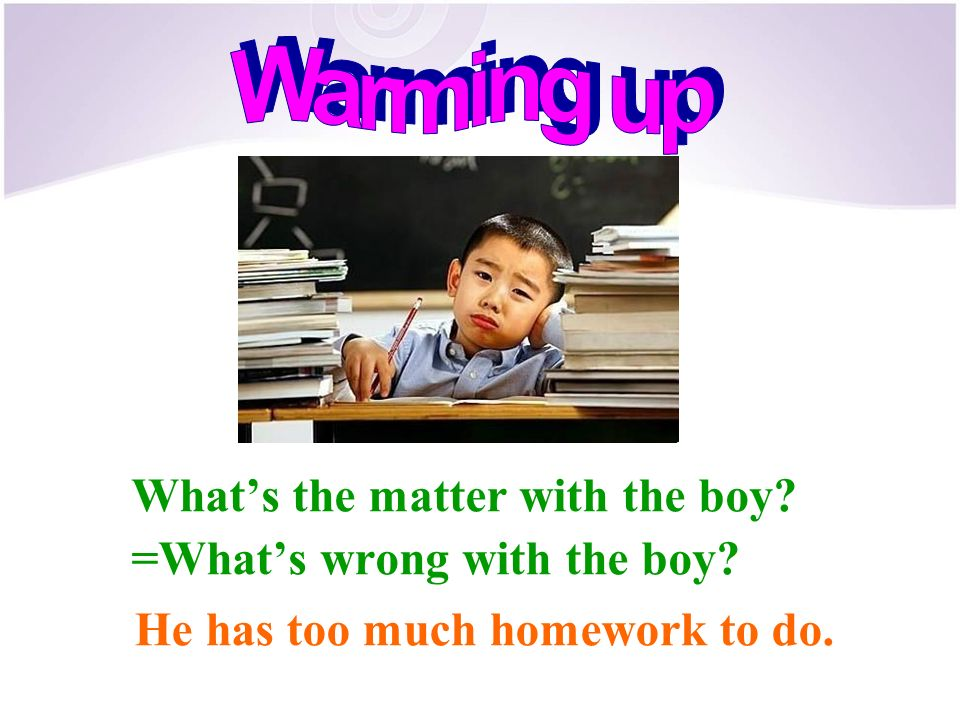 What's the matter with the boy =What's wrong with the boy He has too much homework to do.