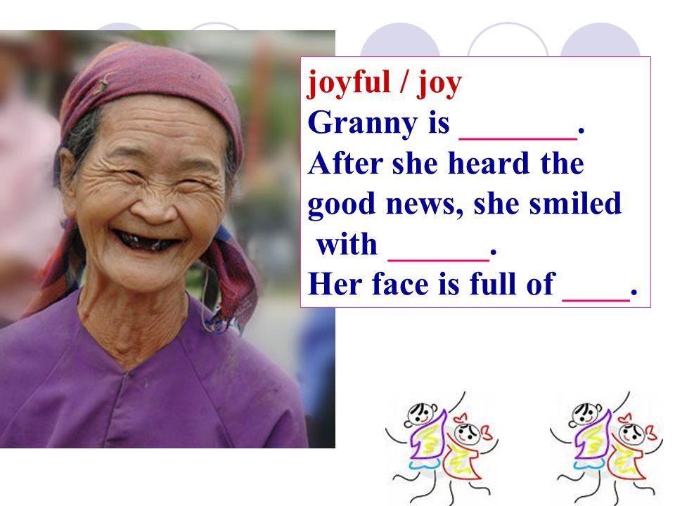joyful / joy Granny is _______. After she heard the good news, she smiled with ______.