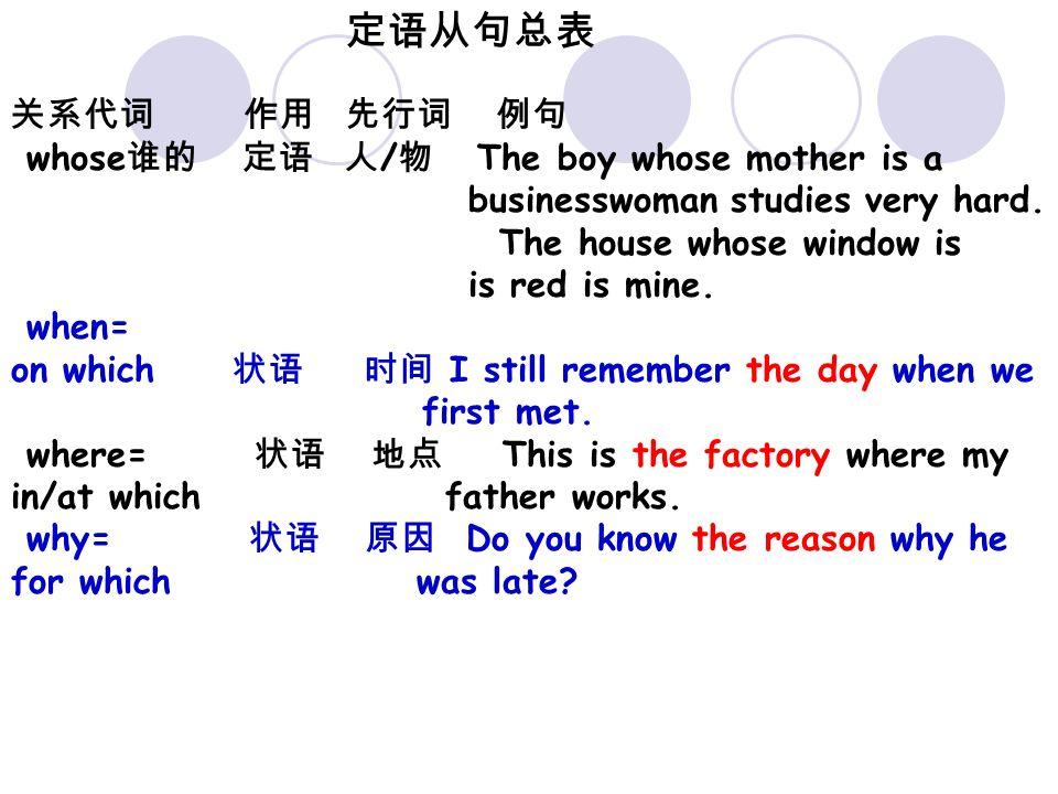 定语从句总表 关系代词 作用 先行词 例句 whose 谁的 定语 人 / 物 The boy whose mother is a businesswoman studies very hard.