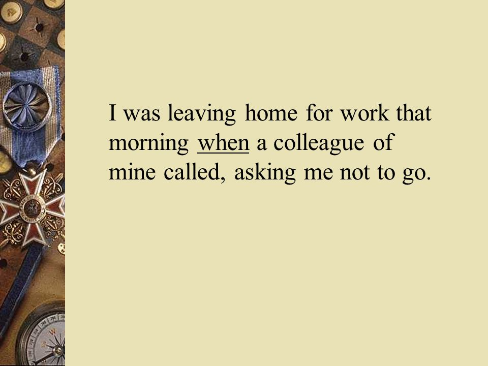 I was leaving home for work that morning when a colleague of mine called, asking me not to go.