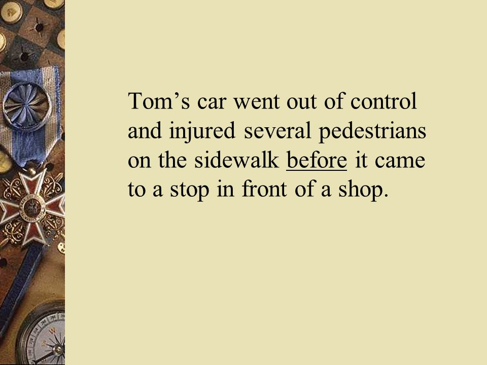 Tom's car went out of control and injured several pedestrians on the sidewalk before it came to a stop in front of a shop.