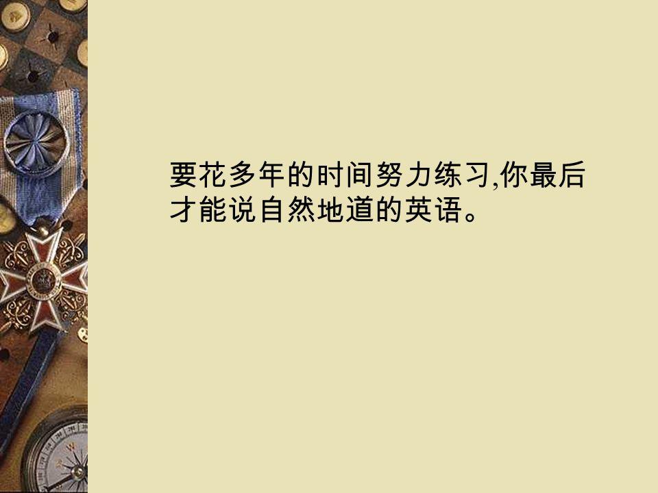 要花多年的时间努力练习, 你最后 才能说自然地道的英语。