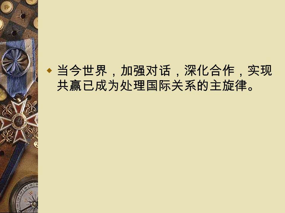  当今世界,加强对话,深化合作,实现 共赢已成为处理国际关系的主旋律。