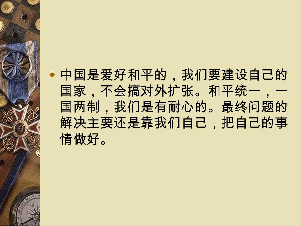  中国是爱好和平的,我们要建设自己的 国家,不会搞对外扩张。和平统一,一 国两制,我们是有耐心的。最终问题的 解决主要还是靠我们自己,把自己的事 情做好。