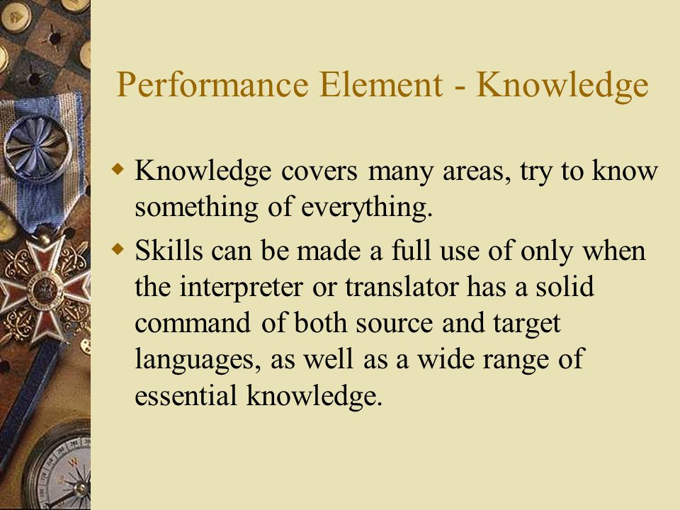 Performance Element - Knowledge  Knowledge covers many areas, try to know something of everything.