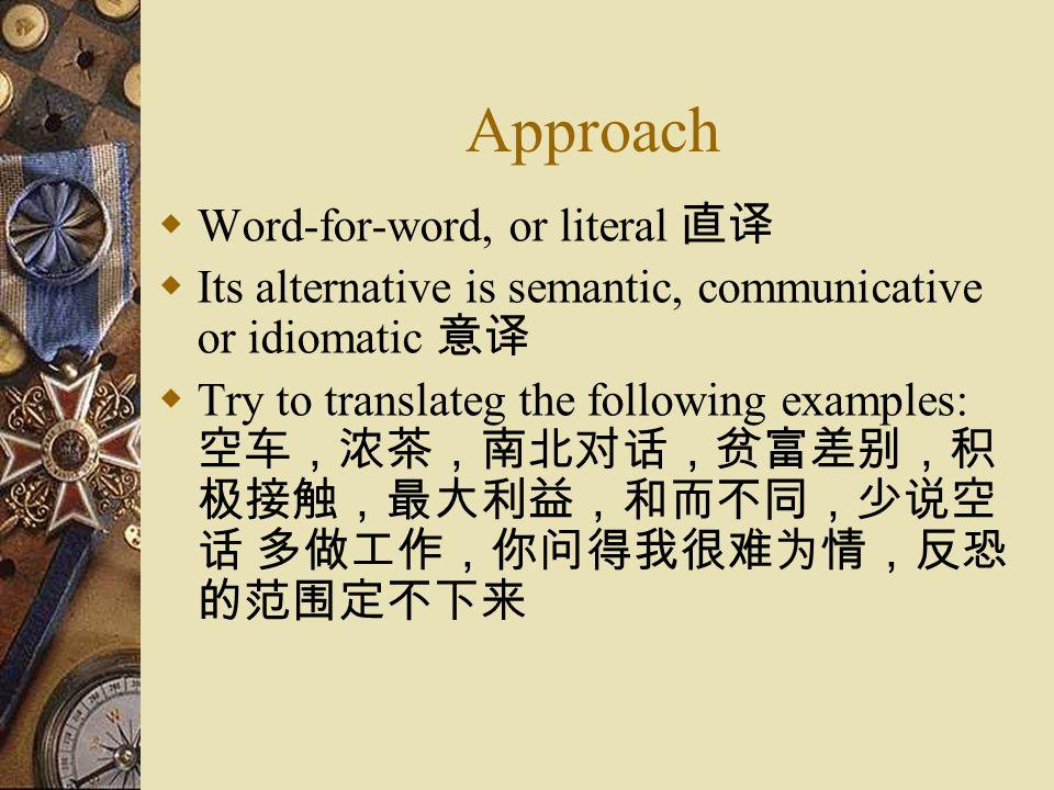 Approach  Word-for-word, or literal 直译  Its alternative is semantic, communicative or idiomatic 意译  Try to translateg the following examples: 空车,浓茶,南北对话,贫富差别,积 极接触,最大利益,和而不同,少说空 话 多做工作,你问得我很难为情,反恐 的范围定不下来