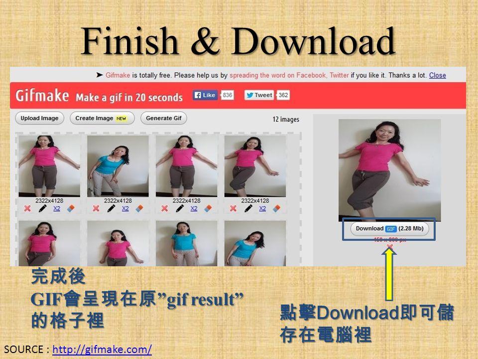 Finish & Download 完成後 GIF 會呈現在原 gif result 的格子裡 點擊 Download 即可儲 存在電腦裡 SOURCE : http://gifmake.com/http://gifmake.com/