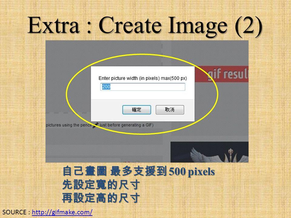 Extra : Create Image (2) 自己畫圖 最多支援到 500 pixels 先設定寬的尺寸再設定高的尺寸 SOURCE : http://gifmake.com/http://gifmake.com/