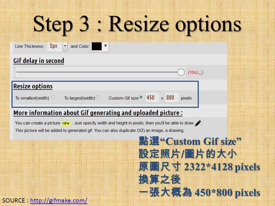 Step 3 : Resize options 點選 Custom Gif size 設定照片 / 圖片的大小 原圖尺寸 2322*4128 pixels 換算之後 一張大概為 450*800 pixels SOURCE : http://gifmake.com/http://gifmake.com/